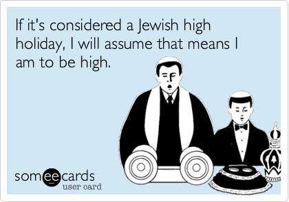 If it's considered a Jewish high holiday, I will assume that means I am to be high.