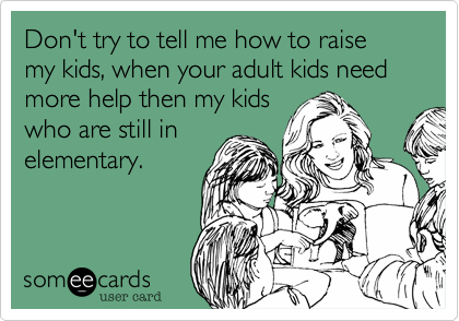 Don't try to tell me how to raise my kids, when your adult kids need more help then my kids