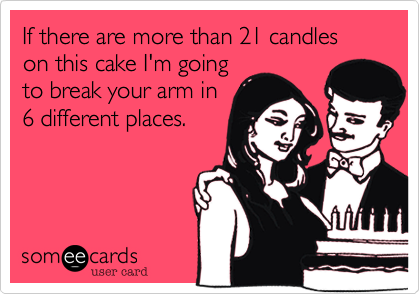 If there are more than 21 candles on this cake I'm goingto break your arm in 6 different places.
