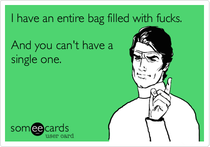 I have an entire bag filled with fucks. And you can't have asingle one.