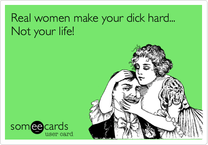Real women make your dick hard... Not your life!