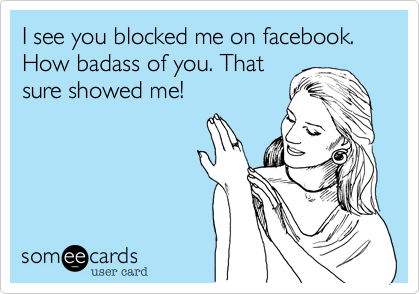 I see you blocked me on facebook. How badass of you. That