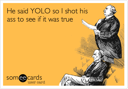 He said YOLO so I shot his
