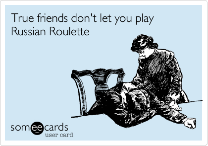 True friends don't let you play Russian Roulette