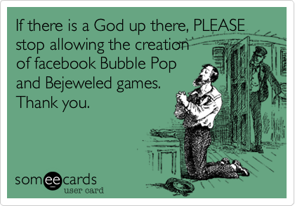 If there is a God up there, PLEASE stop allowing the creation of facebook Bubble Popand Bejeweled games.Thank you.