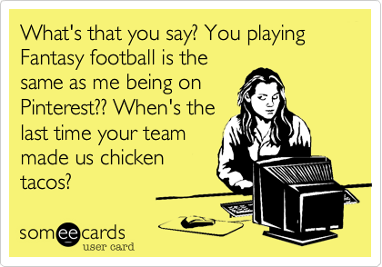 What's that you say? You playing Fantasy football is the