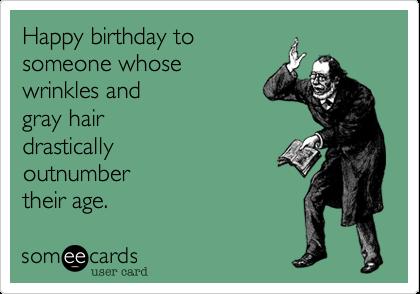 Happy birthday tosomeone whosewrinkles andgray hairdrasticallyoutnumbertheir age.