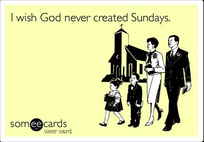 I wish God never created Sundays.
