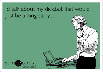 Id talk about my dick,but that would just be a long story....