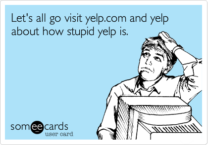 Let's all go visit yelp.com and yelp about how stupid yelp is.