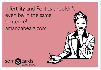 Infertility and Politics shouldn't