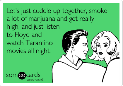 Let's just cuddle up together, smoke a lot of marijuana and get really high, and just listen