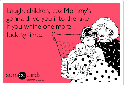 Laugh, children, coz Mommy's gonna drive you into the lakeif you whine one morefucking time....