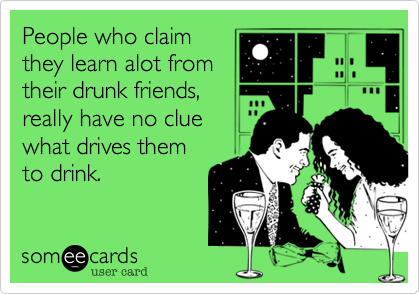 People who claimthey learn alot fromtheir drunk friends,really have no cluewhat drives themto drink.
