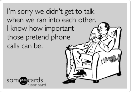 I'm sorry we didn't get to talk when we ran into each other. I know how importantthose pretend phone calls can be.