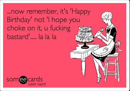 ...now remember, it's 'HappyBirthday' not 'I hope youchoke on it, u fuckingbastard'..... la la la