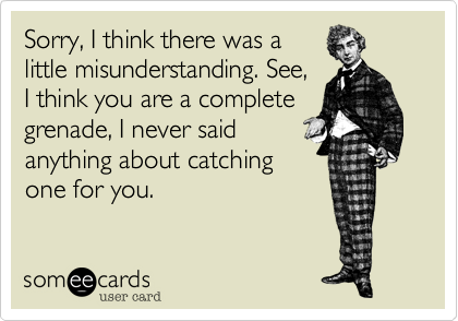 Sorry, I think there was alittle misunderstanding. See,I think you are a completegrenade, I never saidanything about catchingone for you.