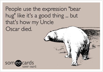 "People use the expression ""bear hug"" like it's a good thing ... but that's how my Uncle
