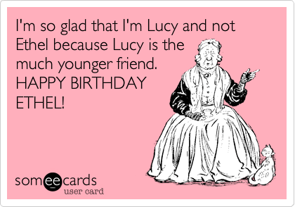 I'm so glad that I'm Lucy and not Ethel because Lucy is themuch younger friend.HAPPY BIRTHDAYETHEL!