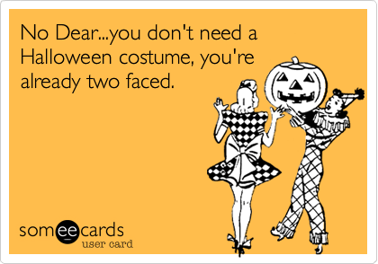 No Dear...you don't need a Halloween costume, you'realready two faced.