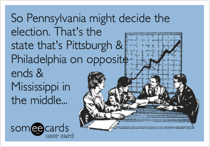 So Pennsylvania might decide the election. That's the