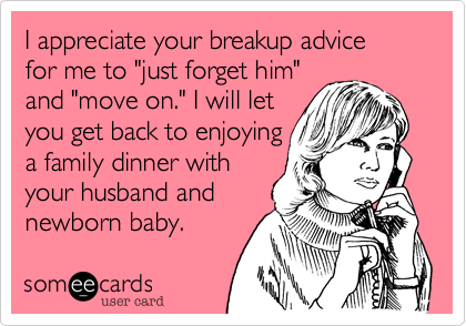 """I appreciate your breakup advice for me to """"just forget him""""and """"move on."""" I will let you get back to enjoyinga family dinner with your husband andnewborn baby."""