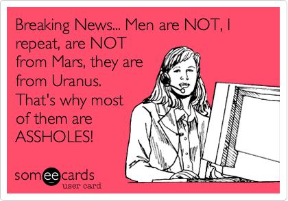 Breaking News... Men are NOT, I  repeat, are NOT