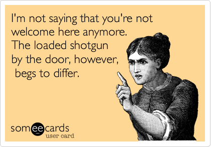I'm not saying that you're not welcome here anymore.The loaded shotgunby the door, however, begs to differ.