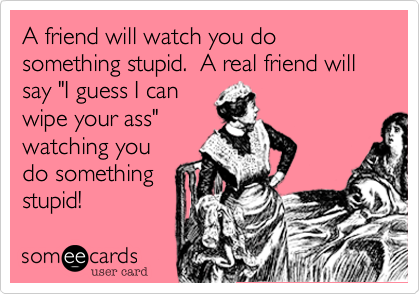 """A friend will watch you do something stupid.  A real friend will say """"I guess I canwipe your ass""""watching youdo somethingstupid!"""