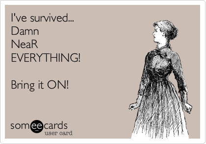 I've survived...DamnNeaREVERYTHING!Bring it ON!