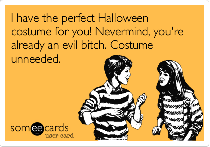 I have the perfect Halloween costume for you! Nevermind, you're already an evil bitch. Costume unneeded.