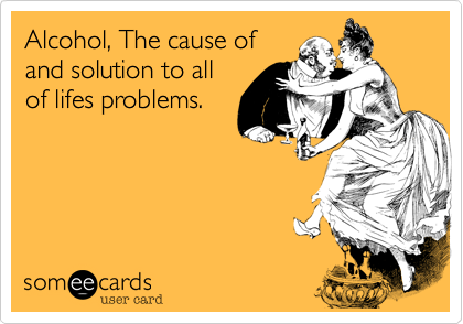 Alcohol, The cause ofand solution to allof lifes problems.