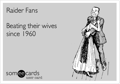Raider FansBeating their wives since 1960