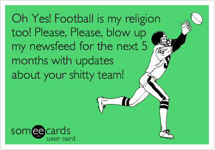 Oh Yes! Football is my religiontoo! Please, Please, blow upmy newsfeed for the next 5months with updatesabout your shitty team!