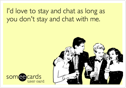 I'd love to stay and chat as long as you don't stay and chat with me.