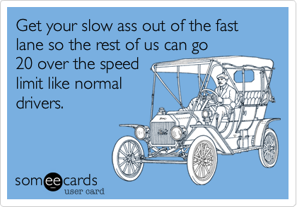 Get your slow ass out of the fast lane so the rest of us can go20 over the speedlimit like normaldrivers.