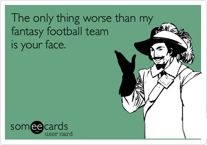 The only thing worse than myfantasy football teamis your face.