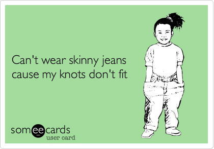 Can't wear skinny jeanscause my knots don't fit