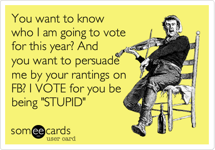 """You want to know who I am going to votefor this year? Andyou want to persuade me by your rantings onFB? I VOTE for you bebeing """"STUPID"""""""
