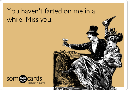 You haven't farted on me in a while. Miss you.