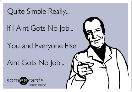 Quite Simple Really...If I Aint Gots No Job...You and Everyone ElseAint Gots No Job...