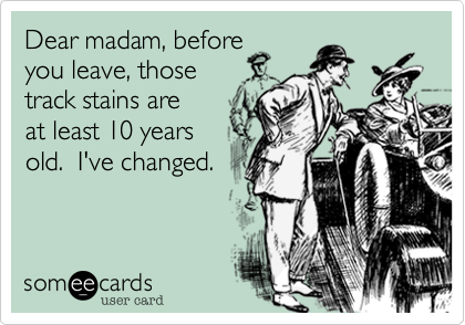 Dear madam, before you leave, those track stains areat least 10 years old.  I've changed.