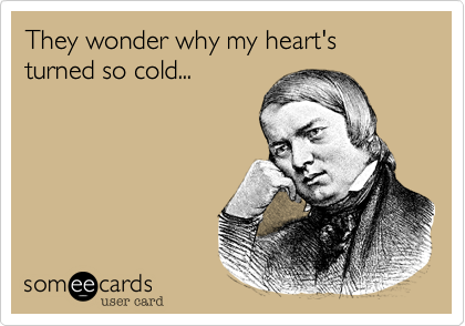 They wonder why my heart's turned so cold...