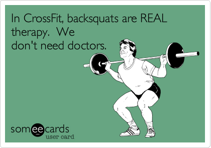 In CrossFit, backsquats are REAL therapy.  We