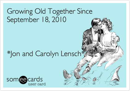 Growing Old Together Since September 18, 2010  *Jon and Carolyn Lensch*