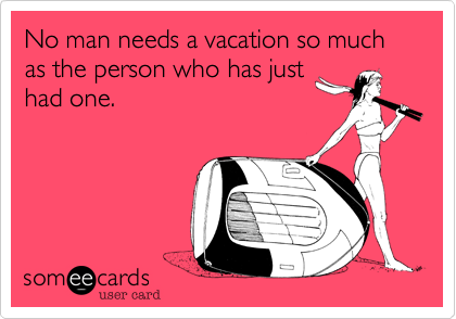 No man needs a vacation so much as the person who has just