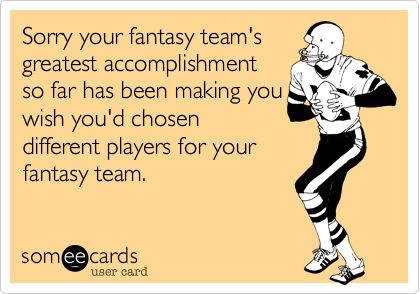 Sorry your fantasy team'sgreatest accomplishmentso far has been making youwish you'd chosendifferent players for yourfantasy team.