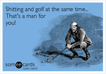 Shitting and golf at the same time...