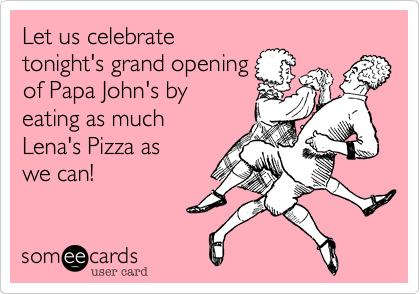 Let us celebrate            tonight's grand opening of Papa John's by   eating as much       Lena's Pizza as       we can!