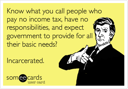 Know what you call people who pay no income tax, have no responsibilities, and expect